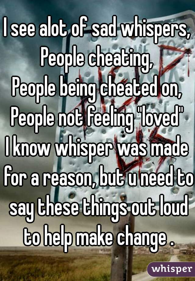 I see alot of sad whispers, People cheating, People being ...