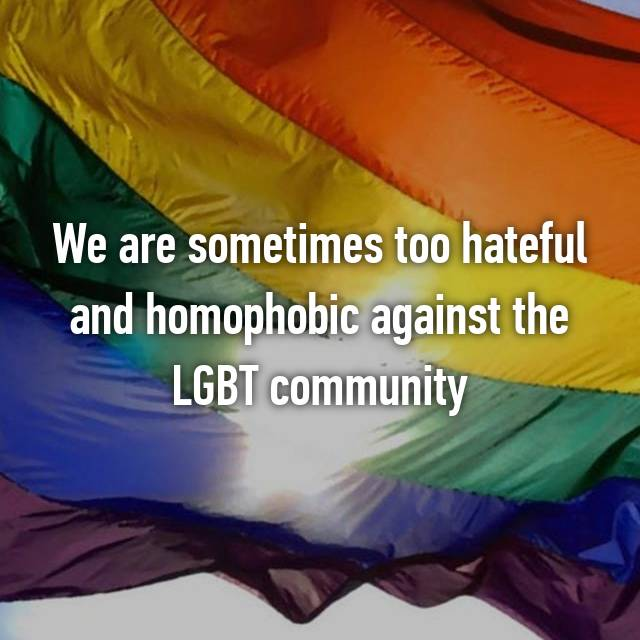 We are sometimes too hateful and homophobic against the LGBT community