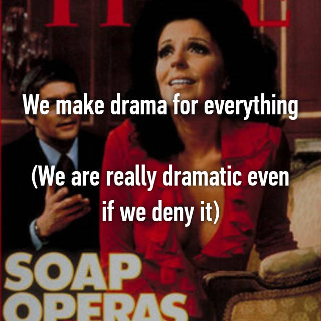 We make drama for everything  (We are really dramatic even if we deny it)
