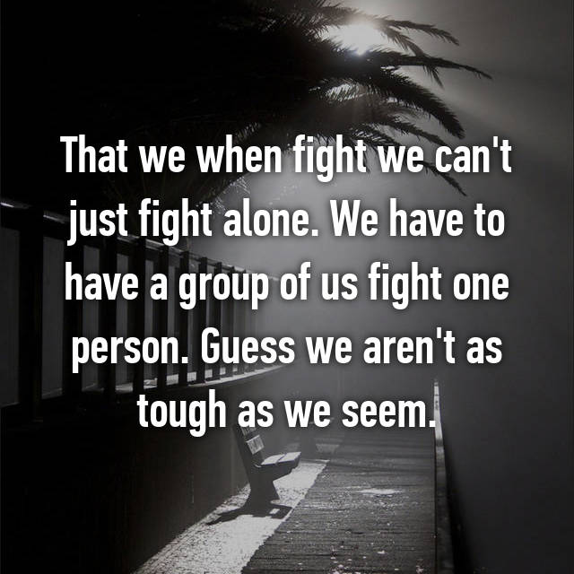 That we when fight we can't just fight alone. We have to have a group of us fight one person. Guess we aren't as tough as we seem.