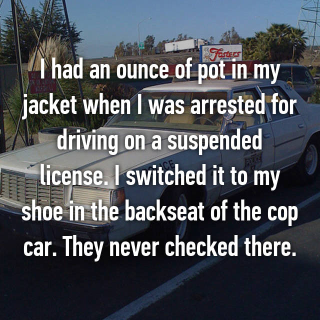 I had an ounce of pot in my jacket when I was arrested for driving on a suspended license. I switched it to my shoe in the backseat of the cop car. They never checked there.