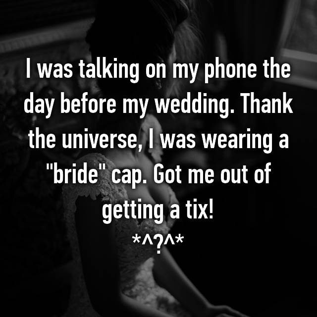 "I was talking on my phone the day before my wedding. Thank the universe, I was wearing a ""bride"" cap. Got me out of getting a tix! *^▁^*"