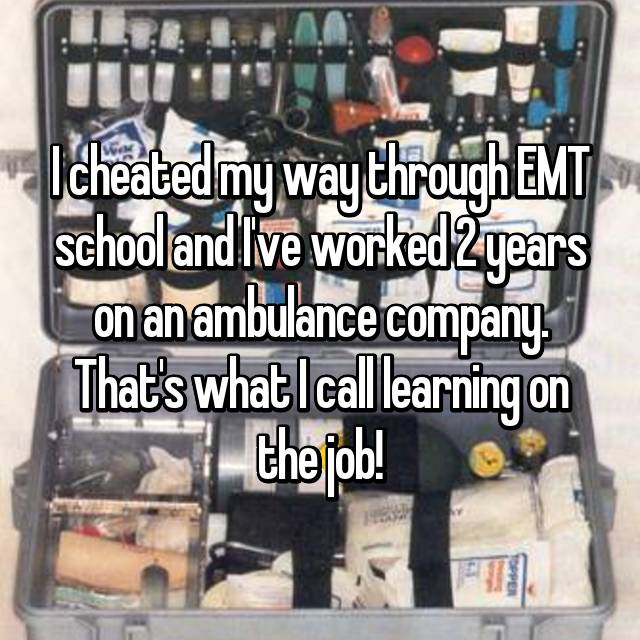 I cheated my way through EMT school and I've worked 2 years on an ambulance company. That's what I call learning on the job!