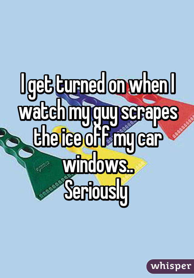 I get turned on when I watch my guy scrapes the ice off my car windows.. Seriously
