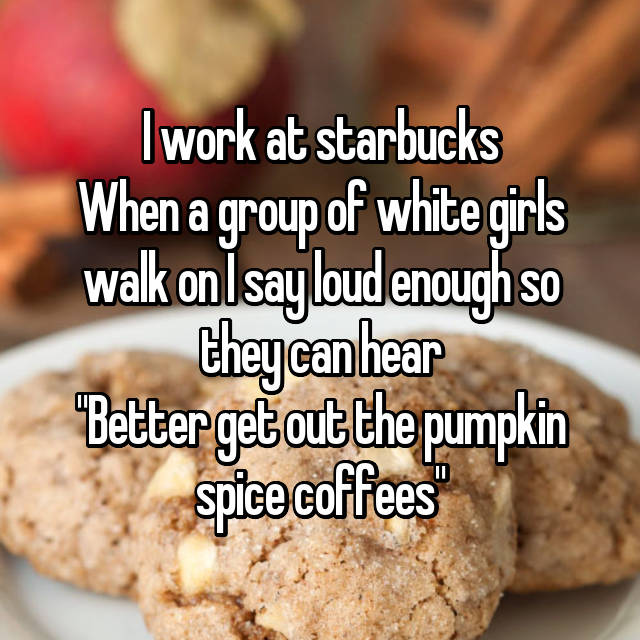 """I work at starbucks When a group of white girls walk on I say loud enough so they can hear """"Better get out the pumpkin spice coffees"""""""