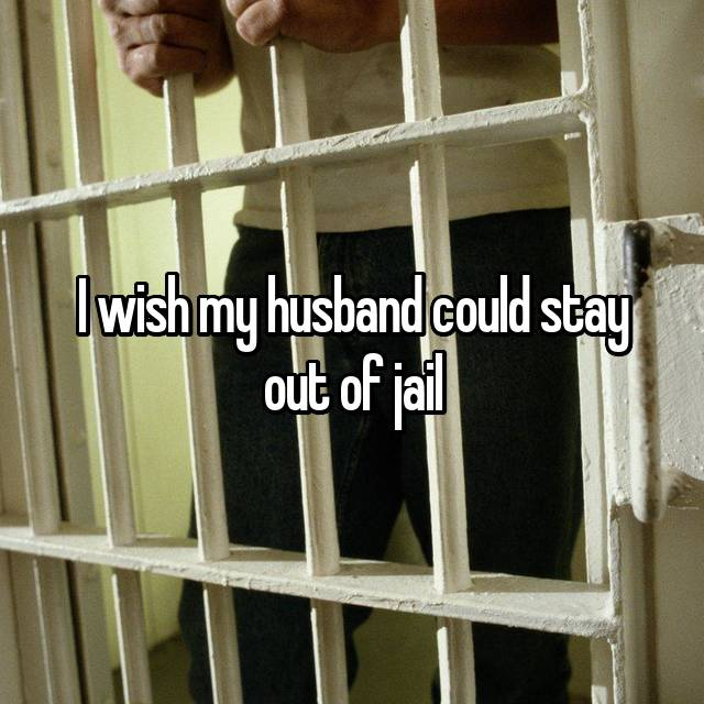 I wish my husband could stay out of jail