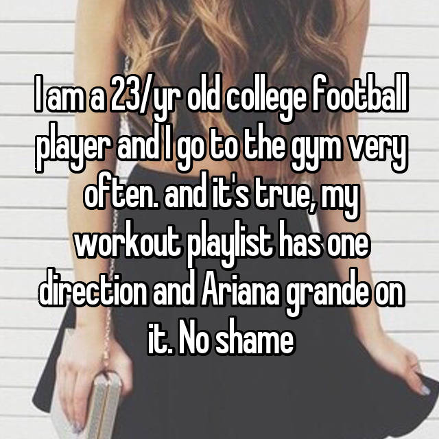 I am a 23/yr old college football player and I go to the gym very often. and it's true, my workout playlist has one direction and Ariana grande on it. No shame