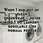 When I run out of clean underwear....nevermind I do laundry regularly like normal people
