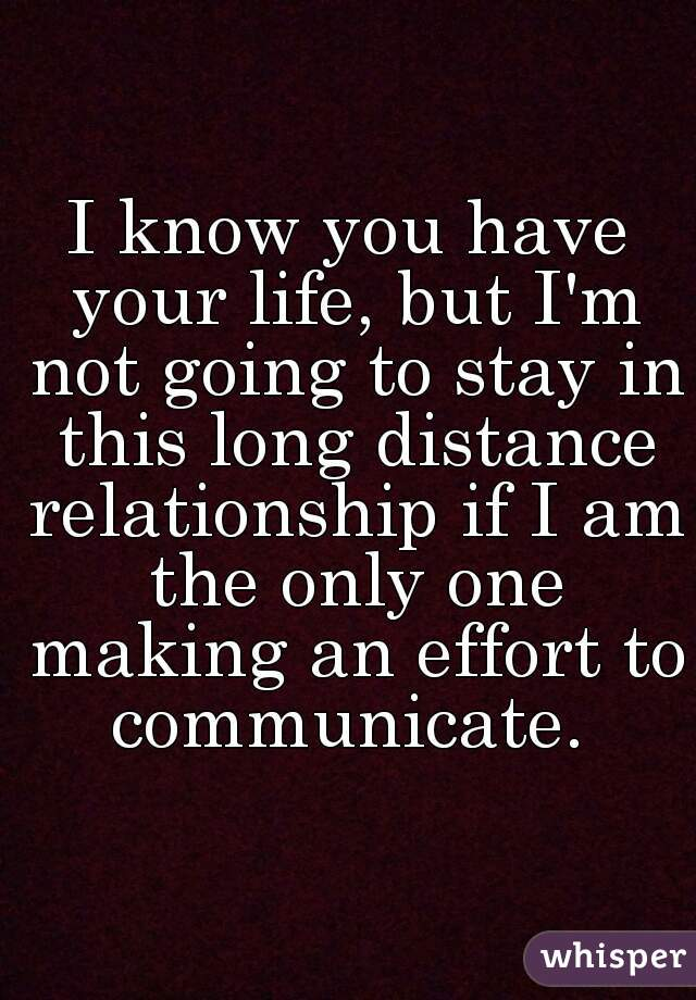 I know you have your life, but I'm not going to stay in this long distance relationship if I am ...
