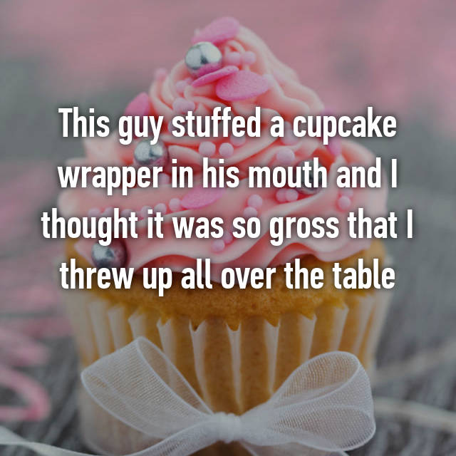 This guy stuffed a cupcake wrapper in his mouth and I thought it was so gross that I threw up all over the table
