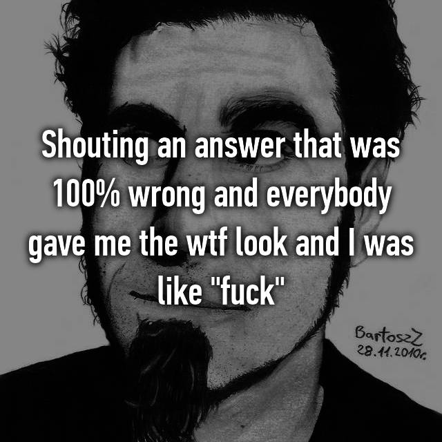 """Shouting an answer that was 100% wrong and everybody gave me the wtf look and I was like """"fuck"""""""