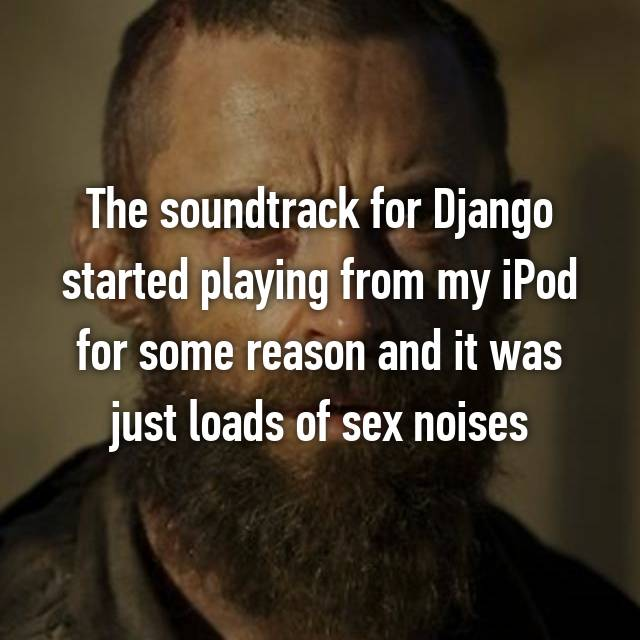 The soundtrack for Django started playing from my iPod for some reason and it was just loads of sex noises