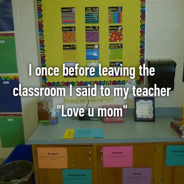 """I once before leaving the classroom I said to my teacher """"Love u mom"""""""