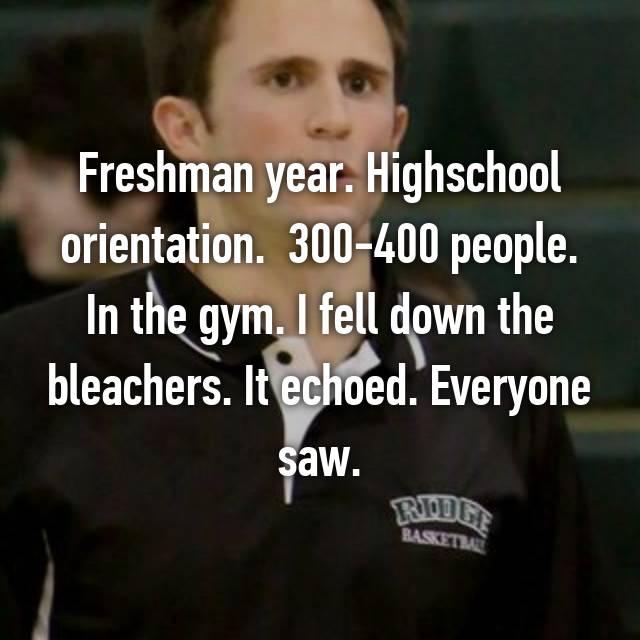 Freshman year. Highschool orientation.  300-400 people. In the gym. I fell down the bleachers. It echoed. Everyone saw.