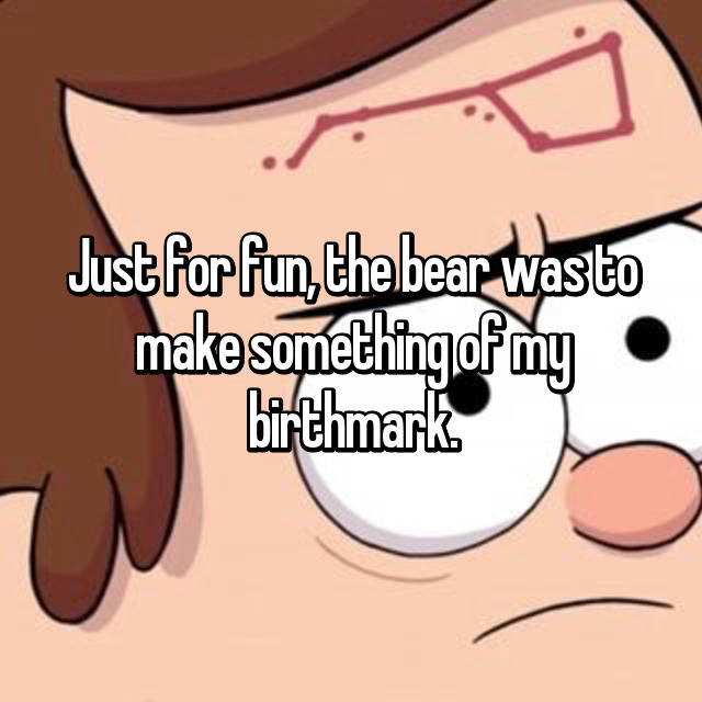 Just for fun, the bear was to make something of my birthmark.