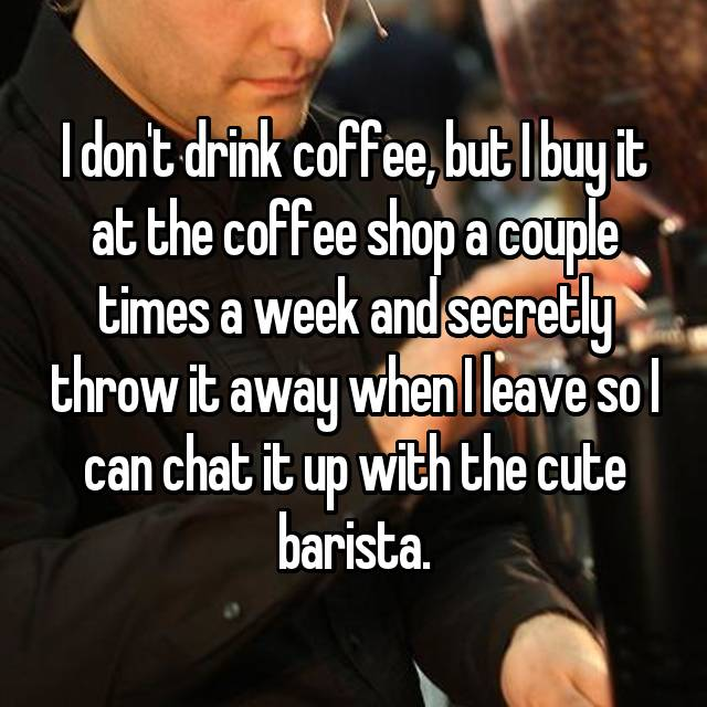 I don't drink coffee, but I buy it at the coffee shop a couple times a week and secretly throw it away when I leave so I can chat it up with the cute barista.