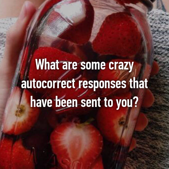 What are some crazy autocorrect responses that have been sent to you?