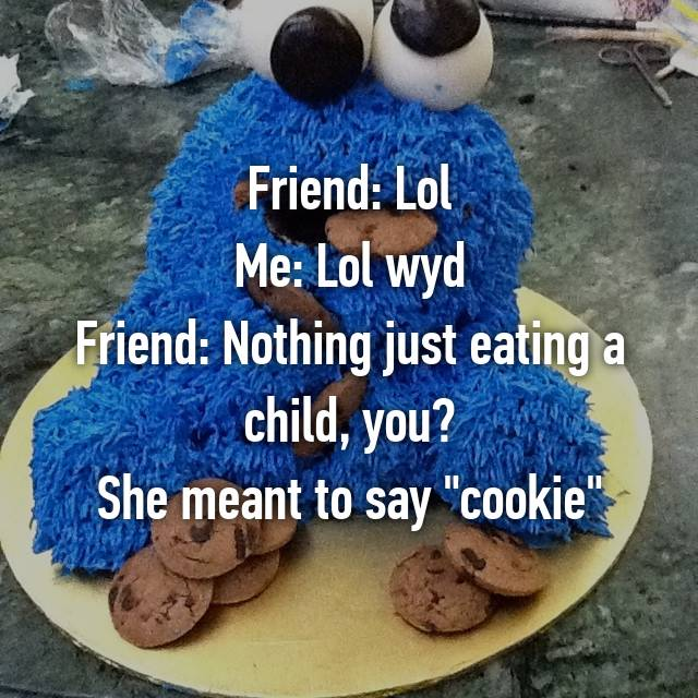 "Friend: Lol Me: Lol wyd Friend: Nothing just eating a child, you? She meant to say ""cookie"" 😂😂😂😂"
