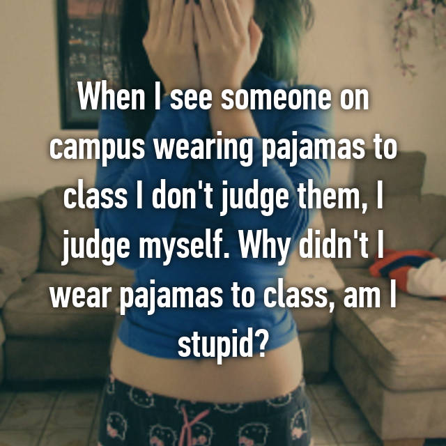 When I see someone on campus wearing pajamas to class I don't judge them, I judge myself. Why didn't I wear pajamas to class, am I stupid?