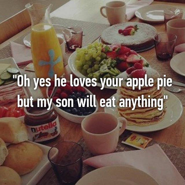 """Oh yes he loves your apple pie but my son will eat anything"""
