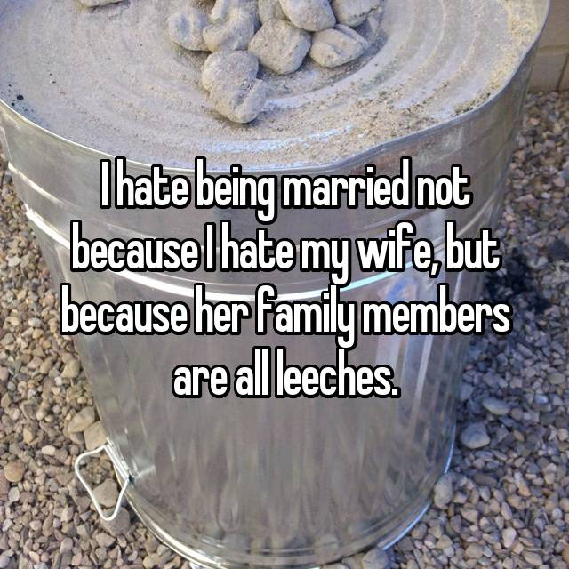 I hate being married not because I hate my wife, but because her family members are all leeches.
