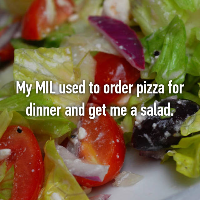 My MIL used to order pizza for dinner and get me a salad.