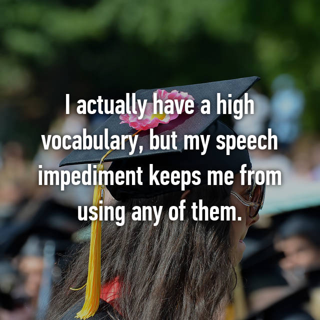 I actually have a high vocabulary, but my speech impediment keeps me from using any of them.