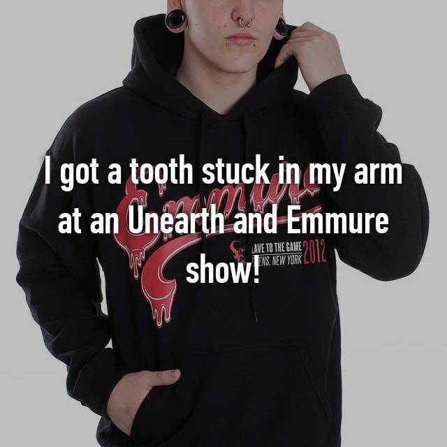 I got a tooth stuck in my arm at an Unearth and Emmure show!