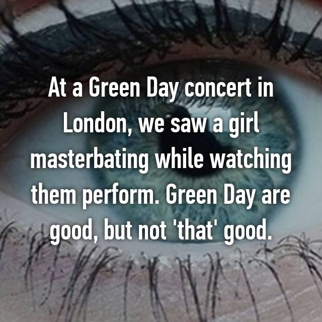 At a Green Day concert in London, we saw a girl masterbating while watching them perform. Green Day are good, but not 'that' good.