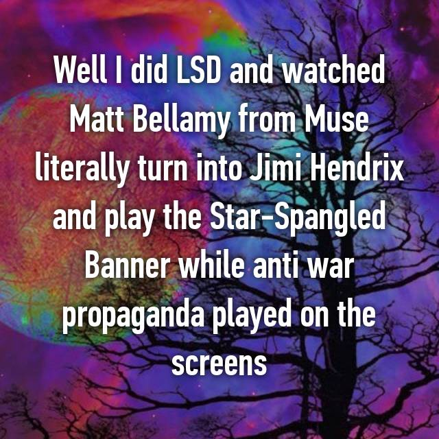 Well I did LSD and watched Matt Bellamy from Muse literally turn into Jimi Hendrix and play the Star-Spangled Banner while anti war propaganda played on the screens