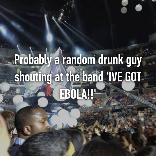 Probably a random drunk guy shouting at the band 'IVE GOT EBOLA!!'