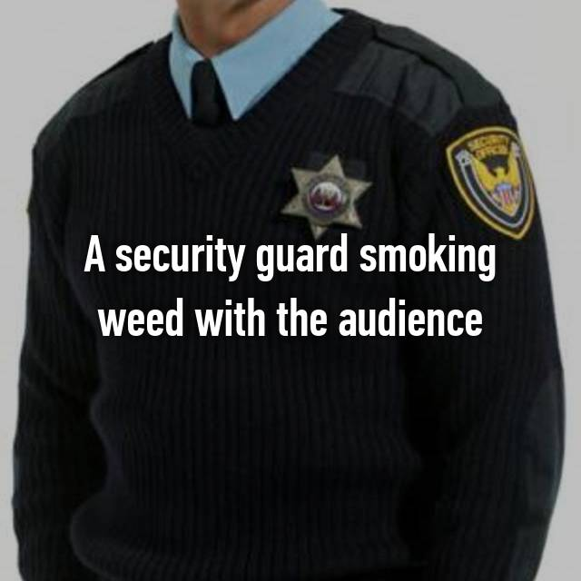 A security guard smoking weed with the audience