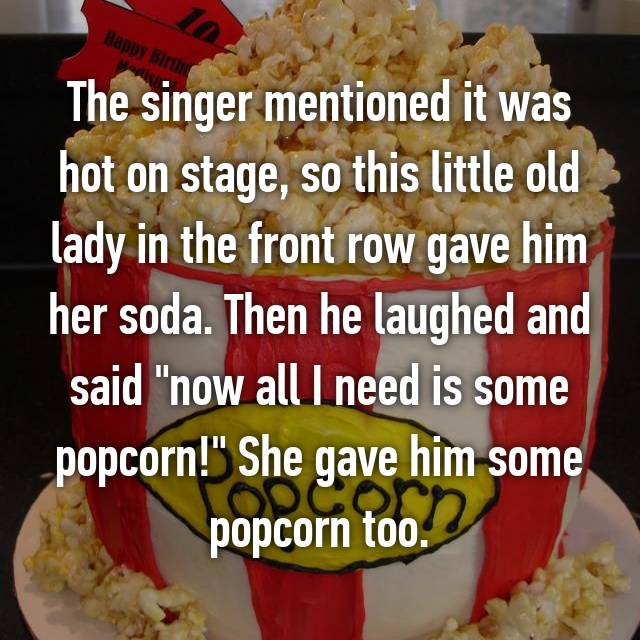 "The singer mentioned it was hot on stage, so this little old lady in the front row gave him her soda. Then he laughed and said ""now all I need is some popcorn!"" She gave him some popcorn too."