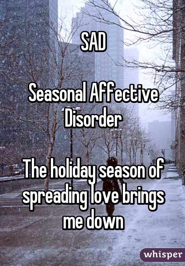 SAD Seasonal Affective Disorder The holiday season of spreading love brings me down
