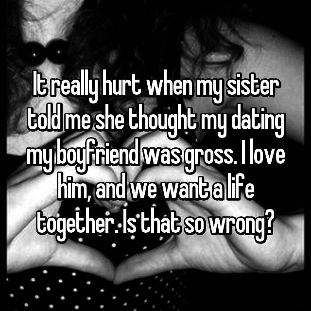 It really hurt when my sister told me she thought my dating my boyfriend was gross. I love him, and we want a life together. Is that so wrong?