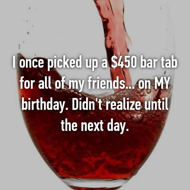I once picked up a $450 bar tab for all of my friends... on MY birthday. Didn't realize until the next day.