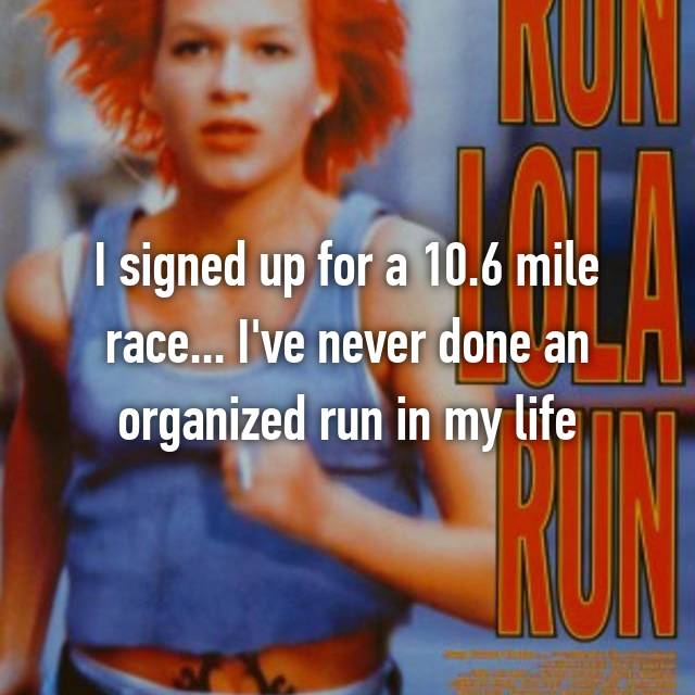 I signed up for a 10.6 mile race... I've never done an organized run in my life