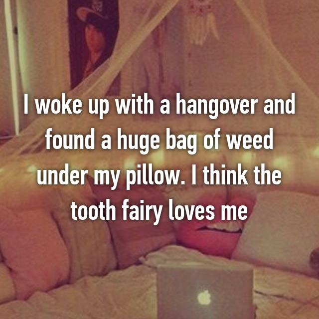 I woke up with a hangover and found a huge bag of weed under my pillow. I think the tooth fairy loves me