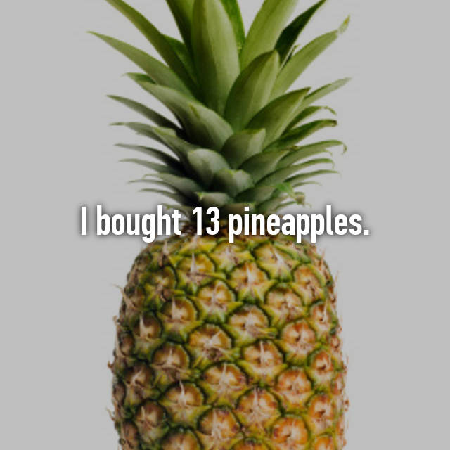 I bought 13 pineapples.