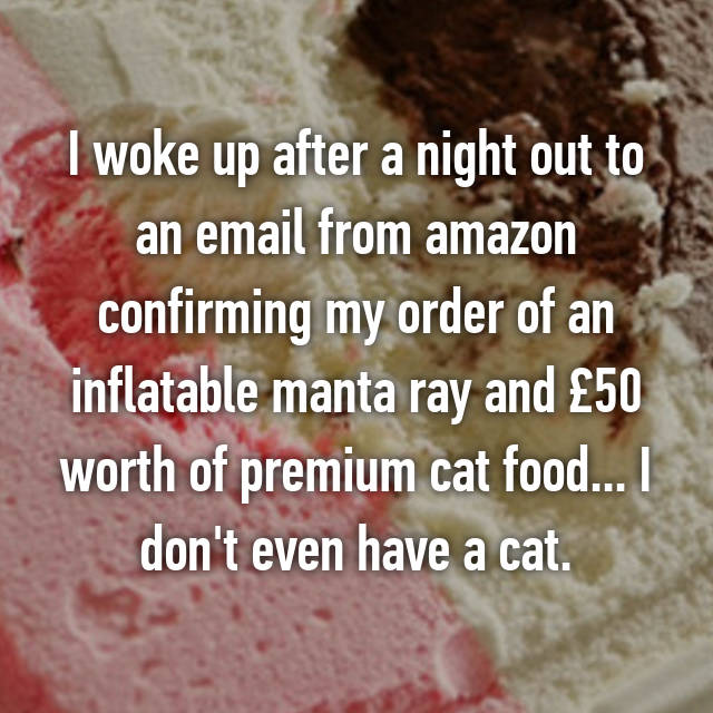 I woke up after a night out to an email from amazon confirming my order of an inflatable manta ray and £50 worth of premium cat food... I don't even have a cat.