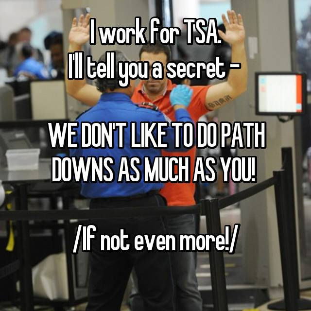 I work for TSA. I'll tell you a secret -   WE DON'T LIKE TO DO PATH DOWNS AS MUCH AS YOU!   /If not even more!/