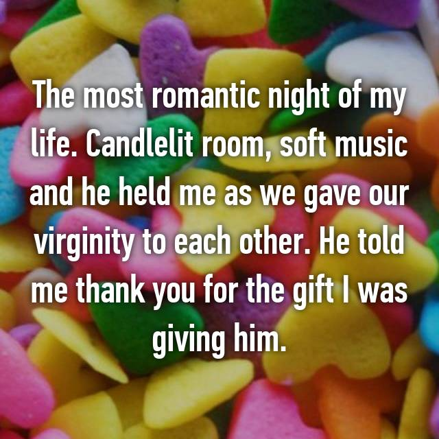 The most romantic night of my life. Candlelit room, soft music and he held me as we gave our virginity to each other. He told me thank you for the gift I was giving him.