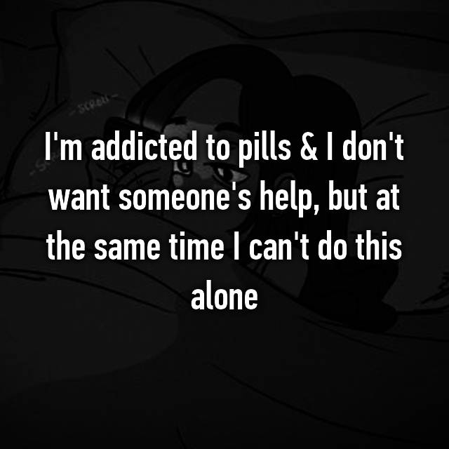 I'm addicted to pills & I don't want someone's help, but at the same time I can't do this alone