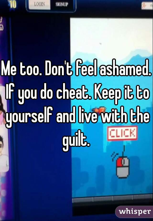 Too dont feel ashamed if you do cheat keep it to yourself and me too dont feel ashamed if you do cheat keep it to yourself and live with solutioingenieria Image collections
