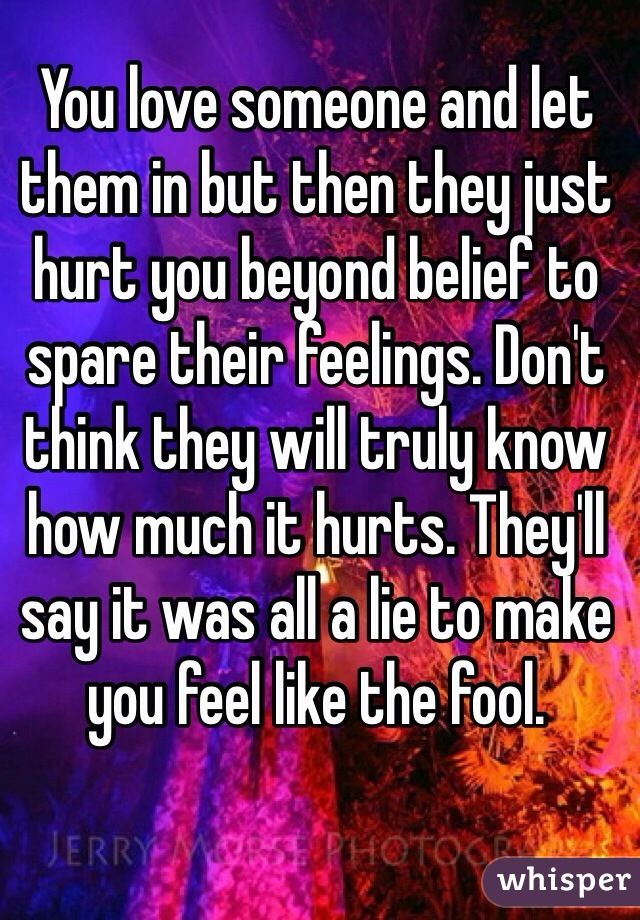 You love someone and let them in but then they just hurt ...