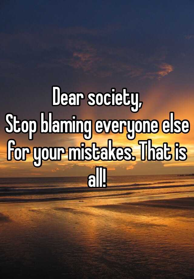 Dear Society  Stop Blaming Everyone Else For Your Mistakes