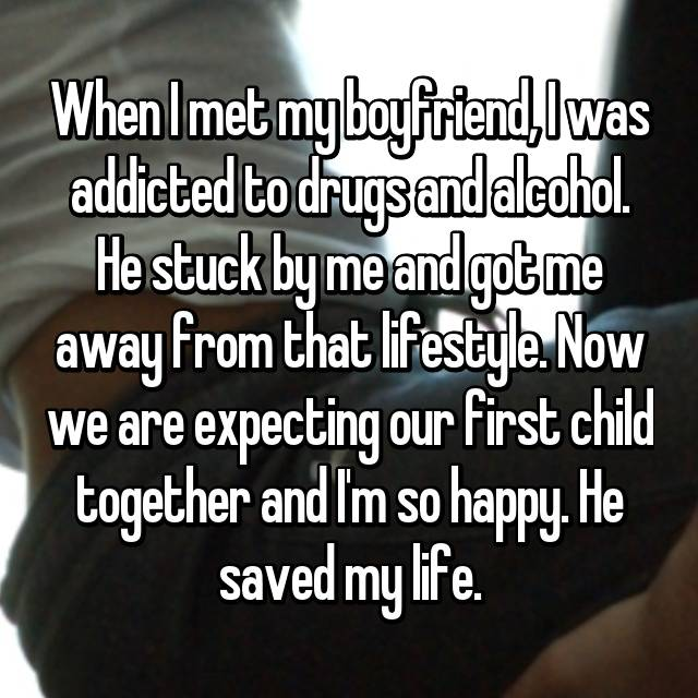 When I met my boyfriend, I was addicted to drugs and alcohol. He stuck by me and got me away from that lifestyle. Now we are expecting our first child together and I'm so happy. He saved my life.