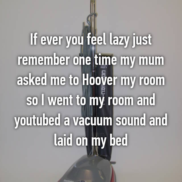 If ever you feel lazy just remember one time my mum asked me to Hoover my room so I went to my room and youtubed a vacuum sound and laid on my bed