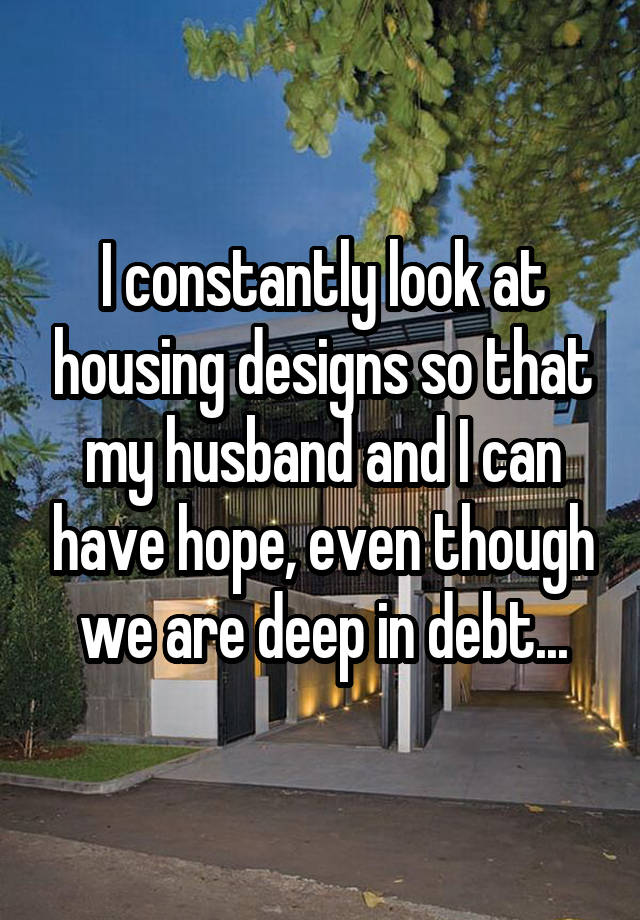 I constantly look at housing designs so that my husband and I can have hope, even though we are deep in debt...