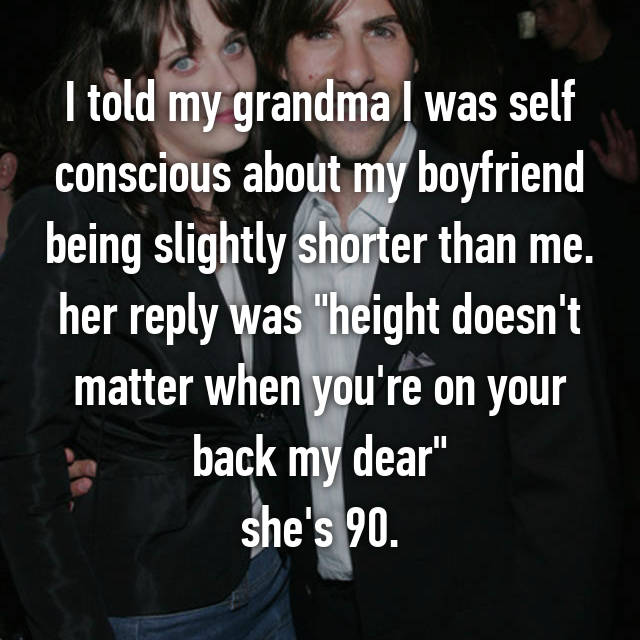 """I told my grandma I was self conscious about my boyfriend being slightly shorter than me. her reply was """"height doesn't matter when you're on your back my dear"""" she's 90."""